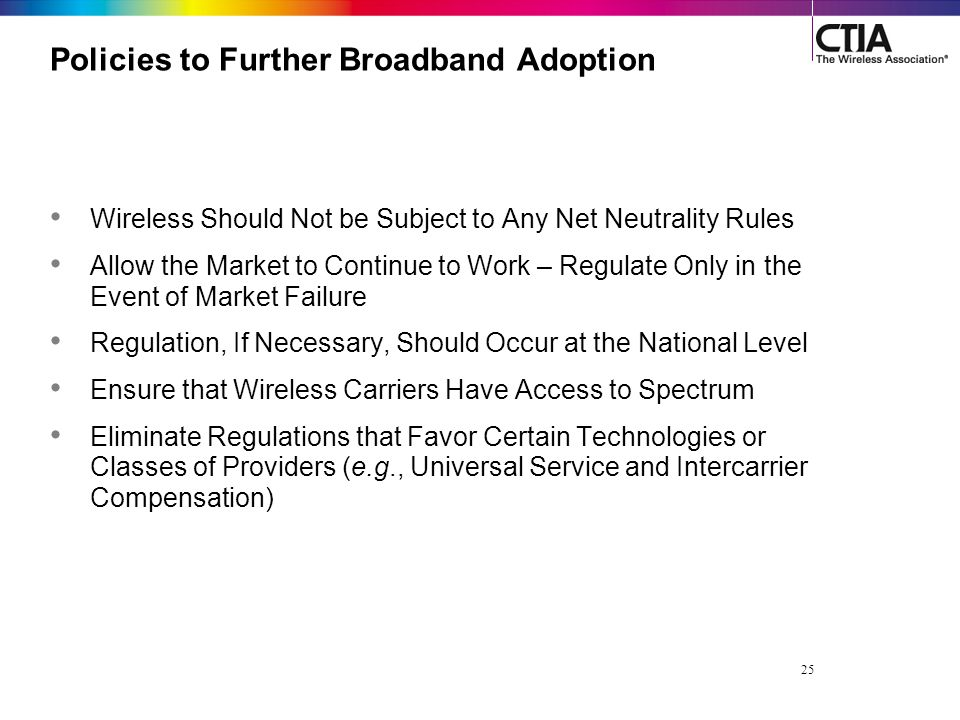 25 Policies to Further Broadband Adoption Wireless Should Not be Subject to Any Net Neutrality Rules Allow the Market to Continue to Work – Regulate Only in the Event of Market Failure Regulation, If Necessary, Should Occur at the National Level Ensure that Wireless Carriers Have Access to Spectrum Eliminate Regulations that Favor Certain Technologies or Classes of Providers (e.g., Universal Service and Intercarrier Compensation)