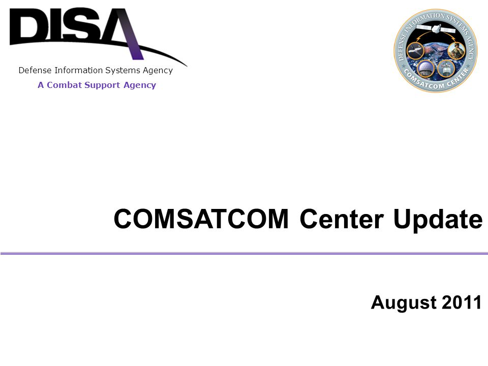 A Combat Support Agency Purpose 2 To provide an overview of DISA Commercial Satellite Communications (COMSATCOM) Center (NSK) functions and activities