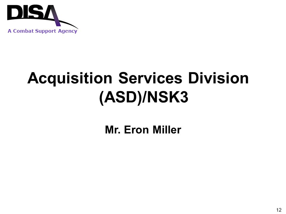 A Combat Support Agency Acquisition Services Division (ASD)/NSK3 Mr. Eron Miller 12