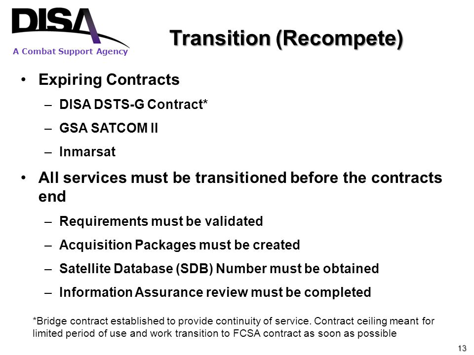 A Combat Support Agency Transition (Recompete) Expiring Contracts –DISA DSTS-G Contract* –GSA SATCOM II –Inmarsat All services must be transitioned be