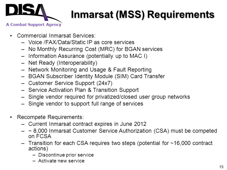 A Combat Support Agency Inmarsat (MSS) Requirements Commercial Inmarsat Services: –Voice /FAX/Data/Static IP as core services –No Monthly Recurring Co
