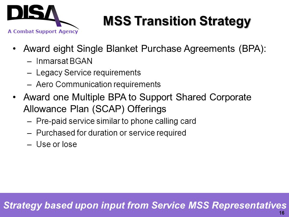 A Combat Support Agency Strategy based upon input from Service MSS Representatives 16 Award eight Single Blanket Purchase Agreements (BPA): –Inmarsat