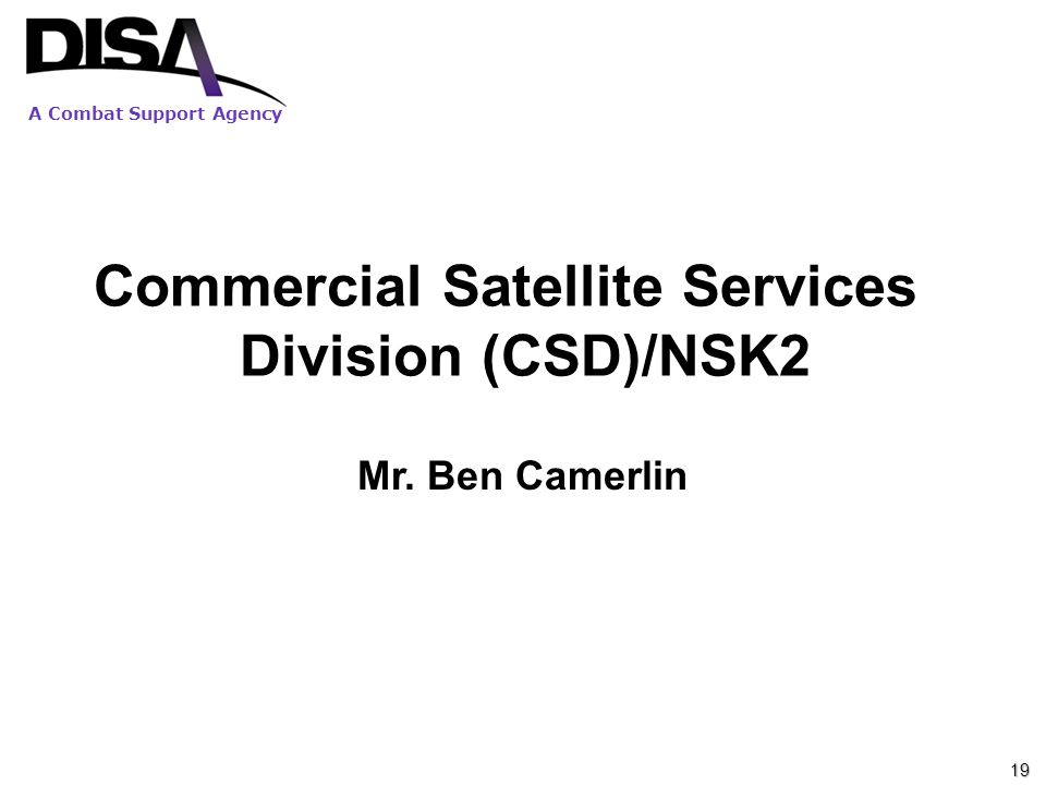 A Combat Support Agency Commercial Satellite Services Division (CSD)/NSK2 Mr. Ben Camerlin 19
