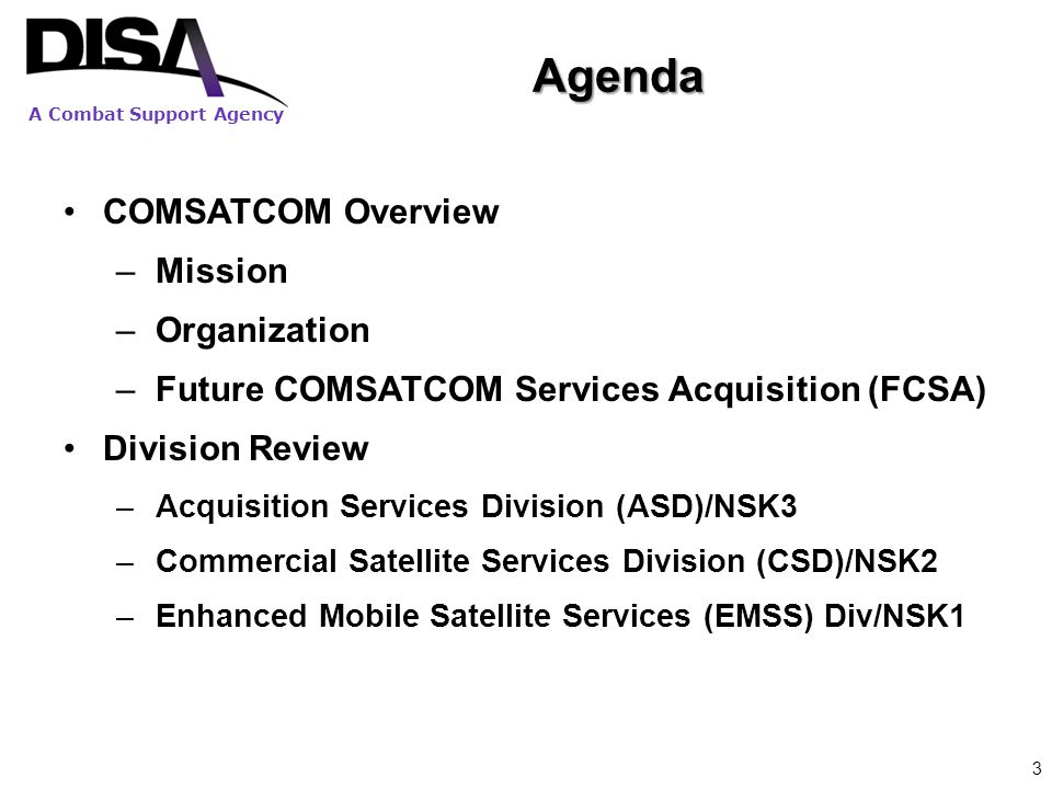 A Combat Support Agency Agenda 3 COMSATCOM Overview –Mission –Organization –Future COMSATCOM Services Acquisition (FCSA) Division Review –Acquisition