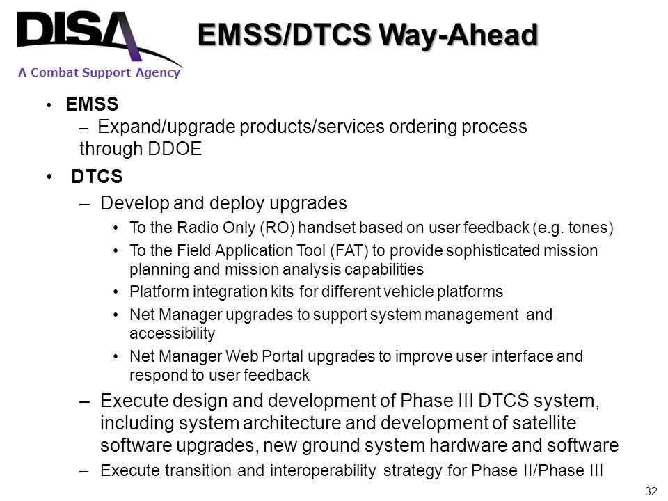 A Combat Support Agency EMSS/DTCS Way-Ahead DTCS –Develop and deploy upgrades To the Radio Only (RO) handset based on user feedback (e.g. tones) To th