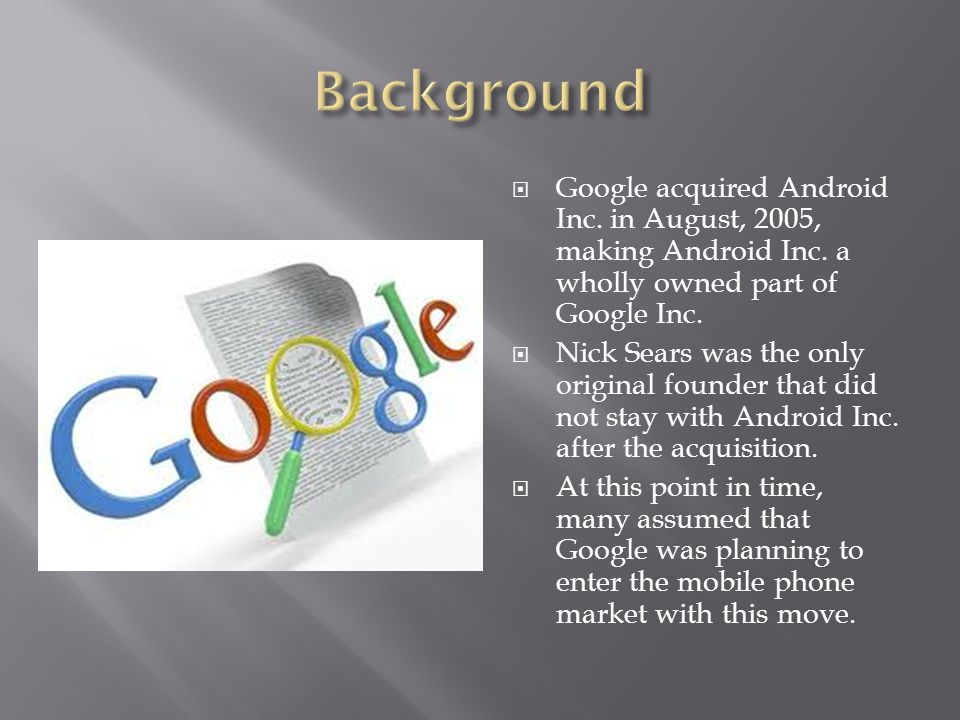  Google acquired Android Inc. in August, 2005, making Android Inc. a wholly owned part of Google Inc.  Nick Sears was the only original founder that