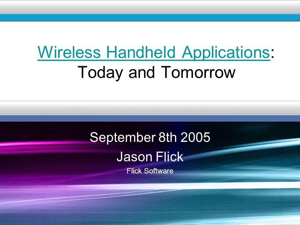 1 September 8th 2005 Jason Flick Flick Software Wireless Handheld ApplicationsWireless Handheld Applications: Today and Tomorrow