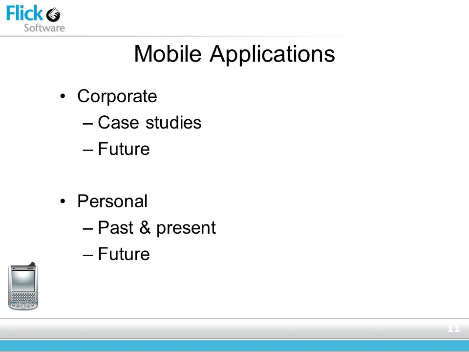 11 Mobile Applications Corporate –Case studies –Future Personal –Past & present –Future