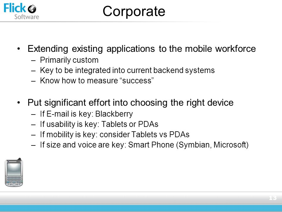 13 Corporate Extending existing applications to the mobile workforce –Primarily custom –Key to be integrated into current backend systems –Know how to measure success Put significant effort into choosing the right device –If E-mail is key: Blackberry –If usability is key: Tablets or PDAs –If mobility is key: consider Tablets vs PDAs –If size and voice are key: Smart Phone (Symbian, Microsoft)