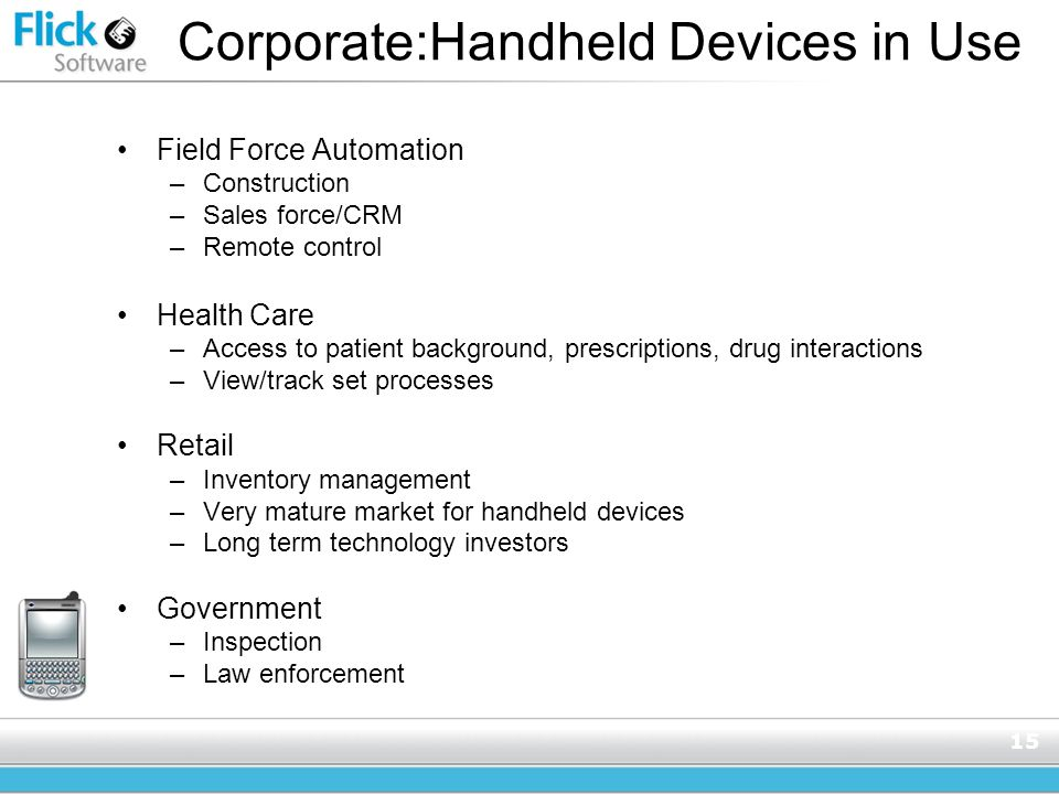 15 Corporate:Handheld Devices in Use Field Force Automation –Construction –Sales force/CRM –Remote control Health Care –Access to patient background, prescriptions, drug interactions –View/track set processes Retail –Inventory management –Very mature market for handheld devices –Long term technology investors Government –Inspection –Law enforcement