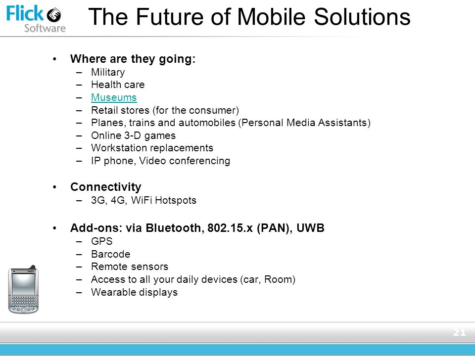 21 The Future of Mobile Solutions Where are they going: –Military –Health care –MuseumsMuseums –Retail stores (for the consumer) –Planes, trains and automobiles (Personal Media Assistants) –Online 3-D games –Workstation replacements –IP phone, Video conferencing Connectivity –3G, 4G, WiFi Hotspots Add-ons: via Bluetooth, 802.15.x (PAN), UWB –GPS –Barcode –Remote sensors –Access to all your daily devices (car, Room) –Wearable displays