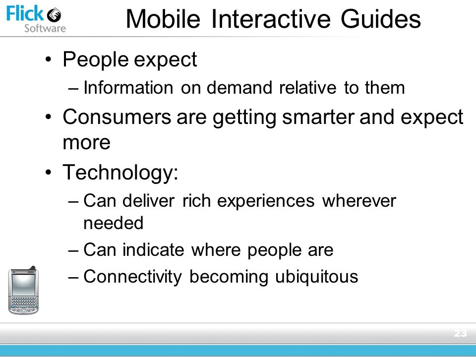 23 Mobile Interactive Guides People expect –Information on demand relative to them Consumers are getting smarter and expect more Technology: –Can deliver rich experiences wherever needed –Can indicate where people are –Connectivity becoming ubiquitous