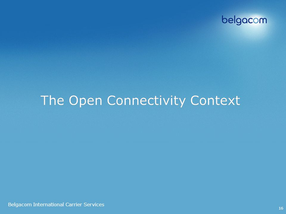 Belgacom International Carrier Services 16 The Open Connectivity Context