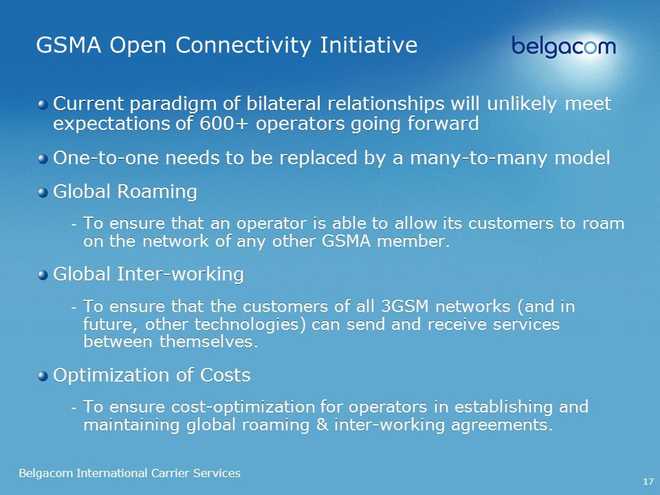 Belgacom International Carrier Services 17 GSMA Open Connectivity Initiative Current paradigm of bilateral relationships will unlikely meet expectations of 600+ operators going forward One-to-one needs to be replaced by a many-to-many model Global Roaming - To ensure that an operator is able to allow its customers to roam on the network of any other GSMA member.