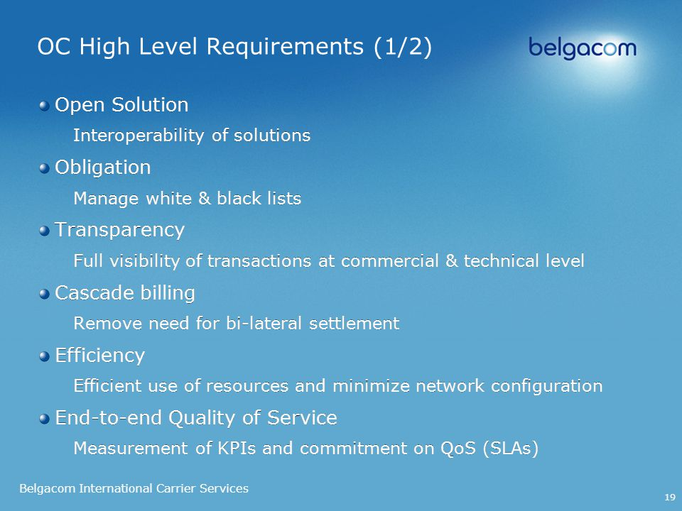 Belgacom International Carrier Services 19 OC High Level Requirements (1/2) Open Solution Interoperability of solutions Obligation Manage white & black lists Transparency Full visibility of transactions at commercial & technical level Cascade billing Remove need for bi-lateral settlement Efficiency Efficient use of resources and minimize network configuration End-to-end Quality of Service Measurement of KPIs and commitment on QoS (SLAs) Open Solution Interoperability of solutions Obligation Manage white & black lists Transparency Full visibility of transactions at commercial & technical level Cascade billing Remove need for bi-lateral settlement Efficiency Efficient use of resources and minimize network configuration End-to-end Quality of Service Measurement of KPIs and commitment on QoS (SLAs)