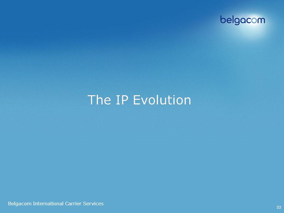 Belgacom International Carrier Services 22 The IP Evolution