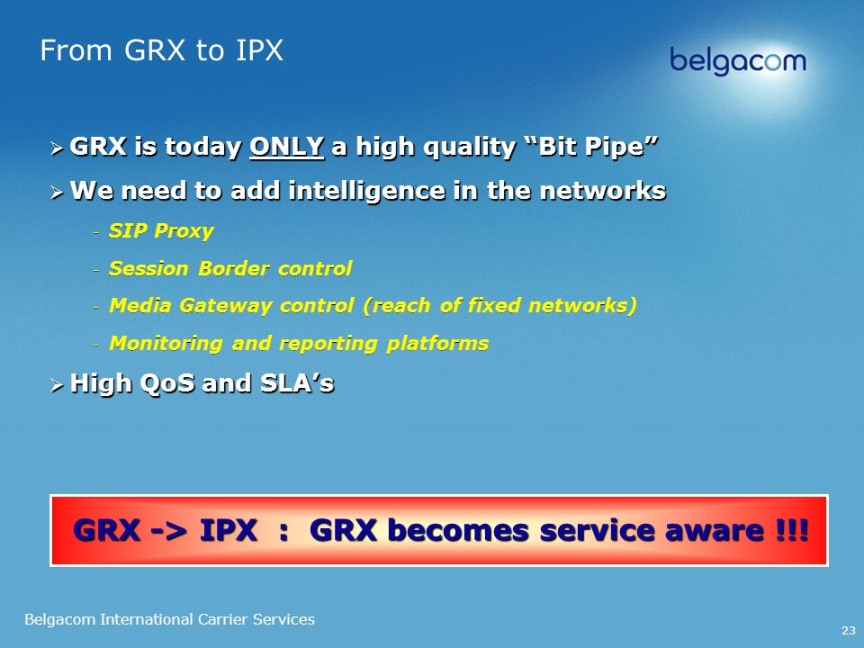 Belgacom International Carrier Services 23 From GRX to IPX  GRX is today ONLY a high quality Bit Pipe  We need to add intelligence in the networks - SIP Proxy - Session Border control - Media Gateway control (reach of fixed networks) - Monitoring and reporting platforms  High QoS and SLA's  GRX is today ONLY a high quality Bit Pipe  We need to add intelligence in the networks - SIP Proxy - Session Border control - Media Gateway control (reach of fixed networks) - Monitoring and reporting platforms  High QoS and SLA's GRX -> IPX : GRX becomes service aware !!!
