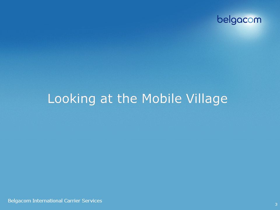 Belgacom International Carrier Services 3 Looking at the Mobile Village