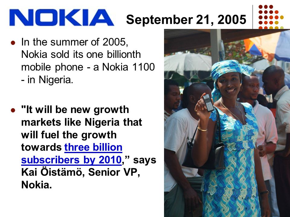In the summer of 2005, Nokia sold its one billionth mobile phone - a Nokia 1100 - in Nigeria.