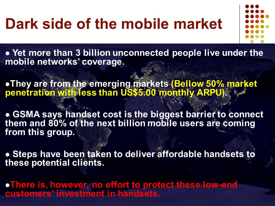 Dark side of the mobile market Yet more than 3 billion unconnected people live under the mobile networks' coverage.