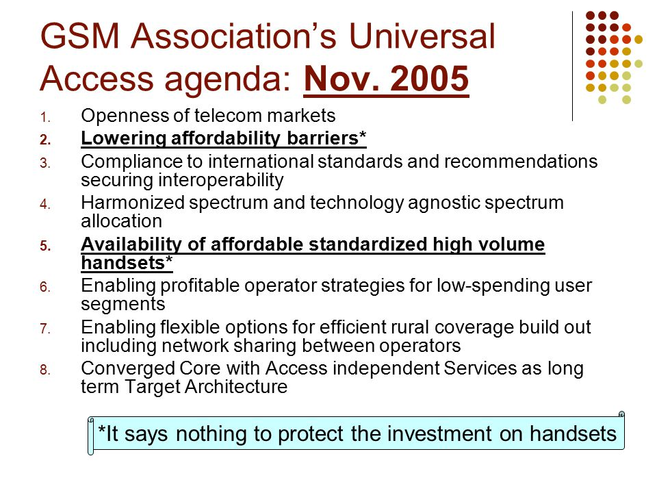 GSM Association's Universal Access agenda: Nov. 2005 1. Openness of telecom markets 2. Lowering affordability barriers* 3. Compliance to international