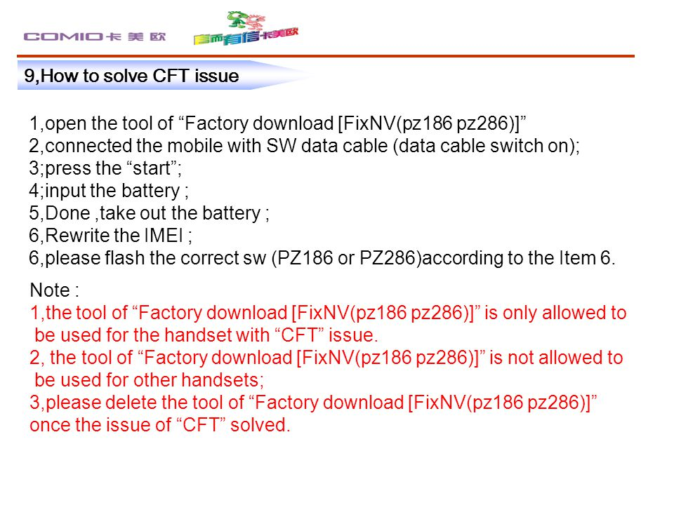 9,How to solve CFT issue 1,open the tool of Factory download [FixNV(pz186 pz286)] 2,connected the mobile with SW data cable (data cable switch on); 3;press the start ; 4;input the battery ; 5,Done,take out the battery ; 6,Rewrite the IMEI ; 6,please flash the correct sw (PZ186 or PZ286)according to the Item 6.
