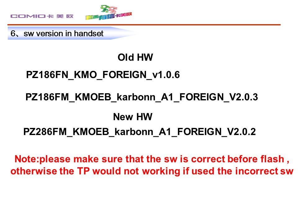 6 、 sw version in handset Old HW New HW PZ286FM_KMOEB_karbonn_A1_FOREIGN_V2.0.2 PZ186FN_KMO_FOREIGN_v1.0.6 PZ186FM_KMOEB_karbonn_A1_FOREIGN_V2.0.3 Not