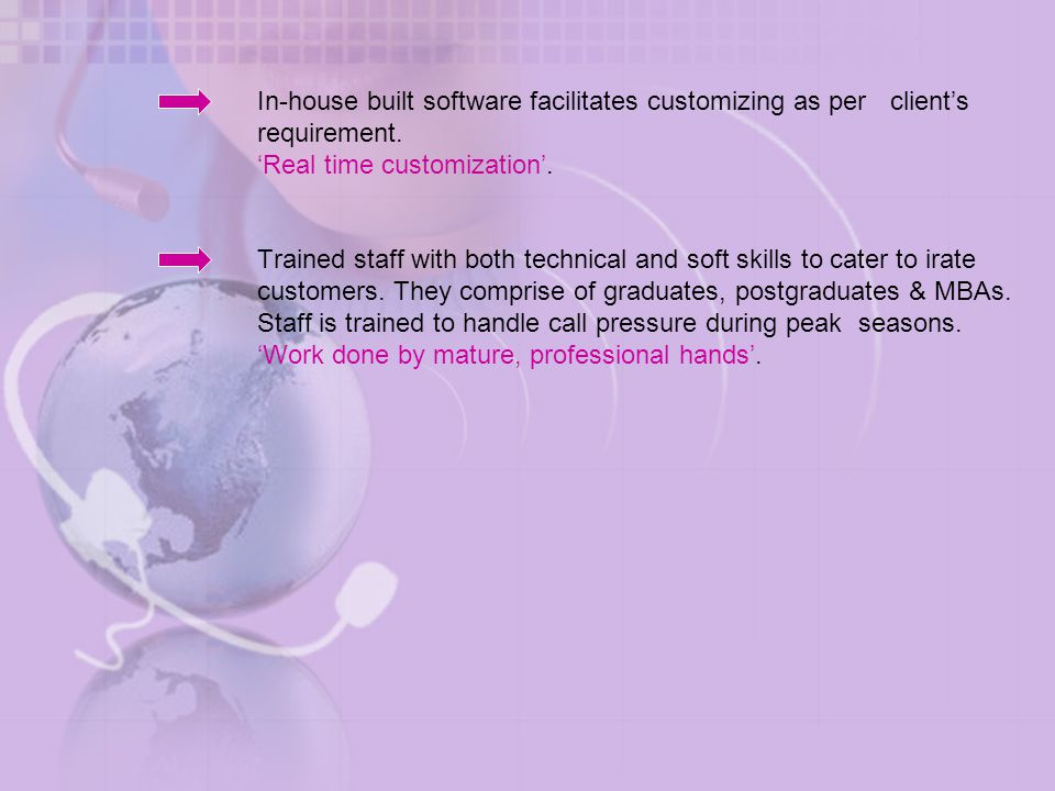 In-house built software facilitates customizing as per client's requirement. 'Real time customization'. Trained staff with both technical and soft ski