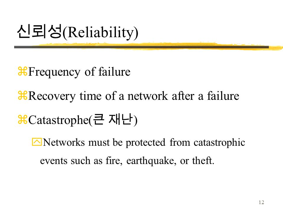 12 신뢰성 (Reliability) zFrequency of failure zRecovery time of a network after a failure zCatastrophe( 큰 재난 ) yNetworks must be protected from catastrophic events such as fire, earthquake, or theft.