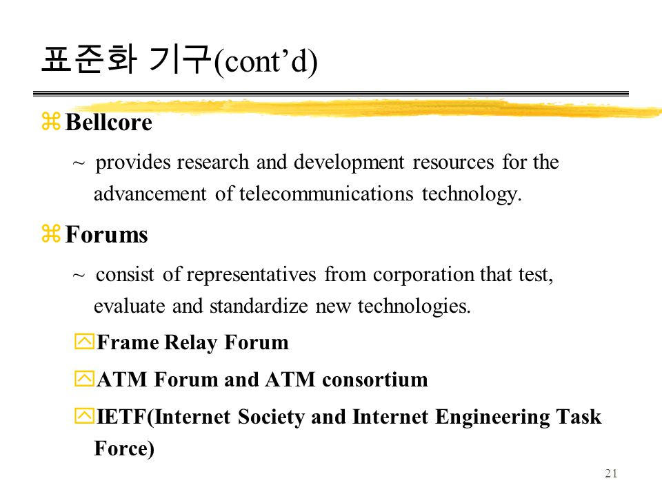 21 표준화 기구 (cont'd) zBellcore ~ provides research and development resources for the advancement of telecommunications technology.