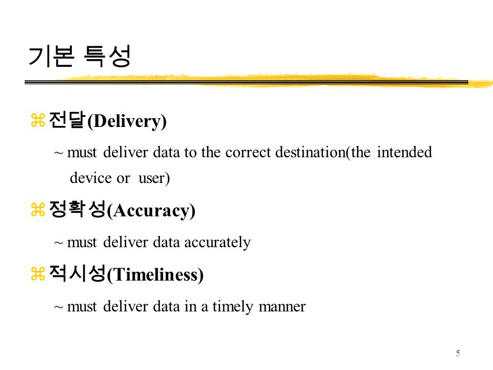 5 기본 특성 z 전달 (Delivery) ~ must deliver data to the correct destination(the intended device or user) z 정확성 (Accuracy) ~ must deliver data accurately z 적시성 (Timeliness) ~ must deliver data in a timely manner