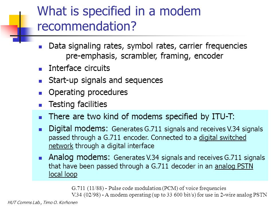 HUT Comms Lab., Timo O. Korhonen What is specified in a modem recommendation? Data signaling rates, symbol rates, carrier frequencies pre-emphasis, sc
