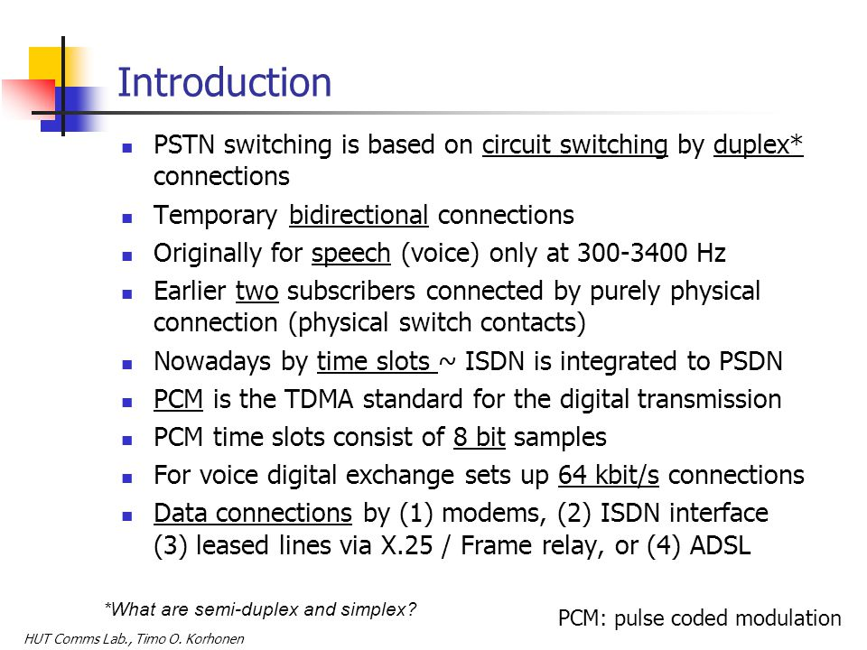 HUT Comms Lab., Timo O. Korhonen Introduction PSTN switching is based on circuit switching by duplex* connections Temporary bidirectional connections