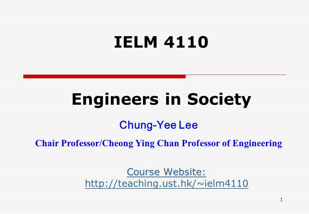 IELM 4110 Engineers in Society Course Website: Course Website: http://teaching.ust.hk/~ielm4110 Chung-Yee Lee Chair Professor/Cheong Ying Chan Professor of Engineering 1