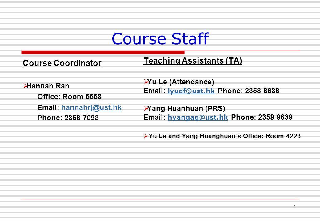 Course Staff Course Coordinator  Hannah Ran Office: Room 5558 Email: hannahrj@ust.hkhannahrj@ust.hk Phone: 2358 7093 Teaching Assistants (TA)  Yu Le (Attendance) Email: lyuaf@ust.hk Phone: 2358 8638 lyuaf@ust.hk  Yang Huanhuan (PRS) Email: hyangag@ust.hk Phone: 2358 8638 hyangag@ust.hk  Yu Le and Yang Huanghuan's Office: Room 4223 2
