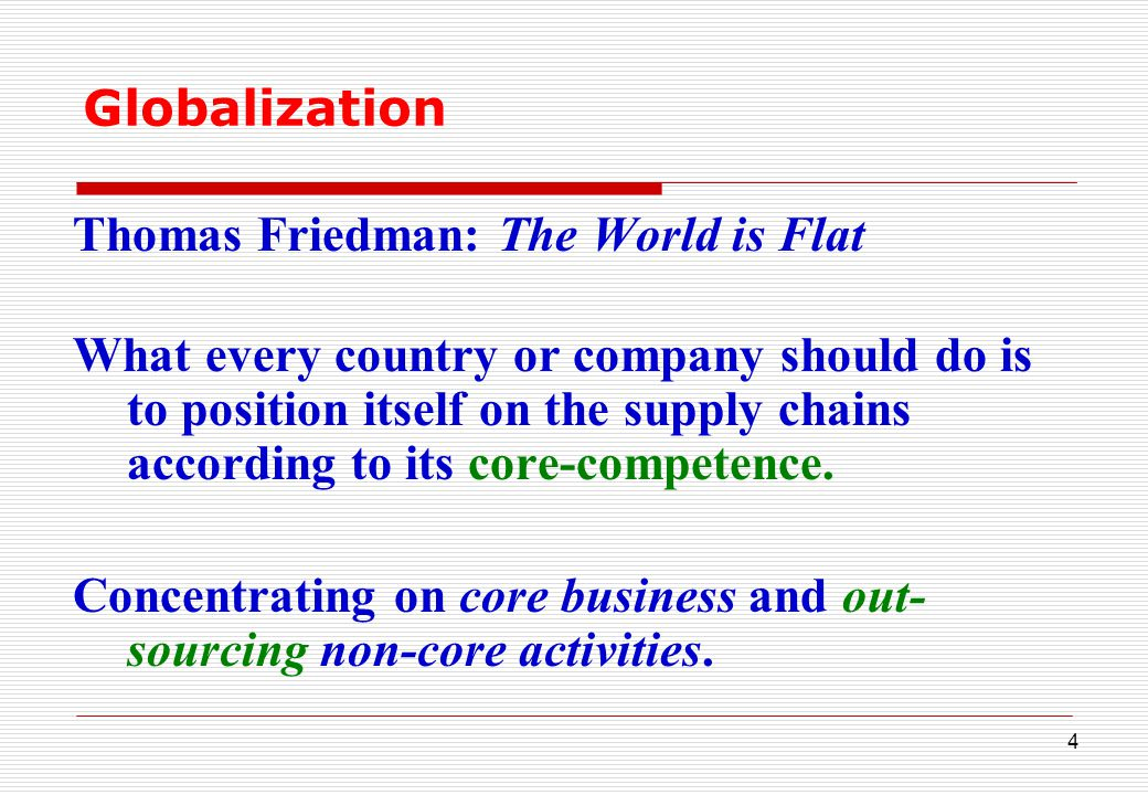 4 Globalization Thomas Friedman: The World is Flat What every country or company should do is to position itself on the supply chains according to its core-competence.