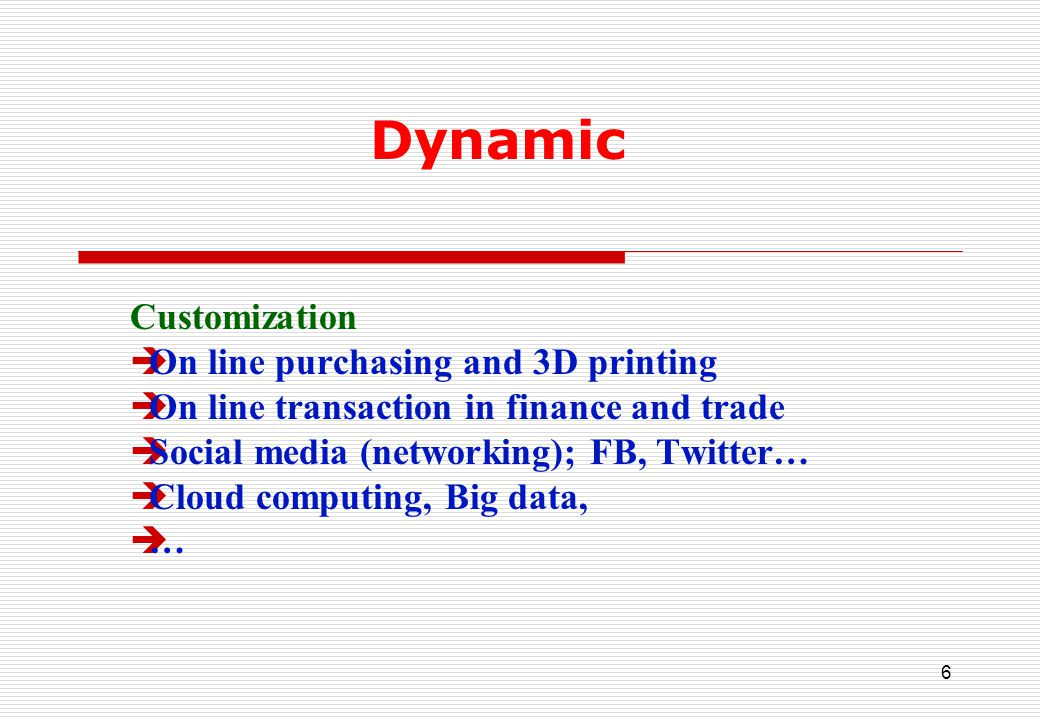 6 Dynamic Customization  On line purchasing and 3D printing  On line transaction in finance and trade  Social media (networking); FB, Twitter…  Cloud computing, Big data, ……