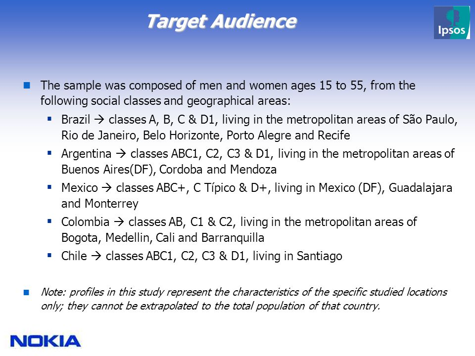 Target Audience The sample was composed of men and women ages 15 to 55, from the following social classes and geographical areas:  Brazil  classes A, B, C & D1, living in the metropolitan areas of São Paulo, Rio de Janeiro, Belo Horizonte, Porto Alegre and Recife  Argentina  classes ABC1, C2, C3 & D1, living in the metropolitan areas of Buenos Aires(DF), Cordoba and Mendoza  Mexico  classes ABC+, C Típico & D+, living in Mexico (DF), Guadalajara and Monterrey  Colombia  classes AB, C1 & C2, living in the metropolitan areas of Bogota, Medellin, Cali and Barranquilla  Chile  classes ABC1, C2, C3 & D1, living in Santiago Note: profiles in this study represent the characteristics of the specific studied locations only; they cannot be extrapolated to the total population of that country.