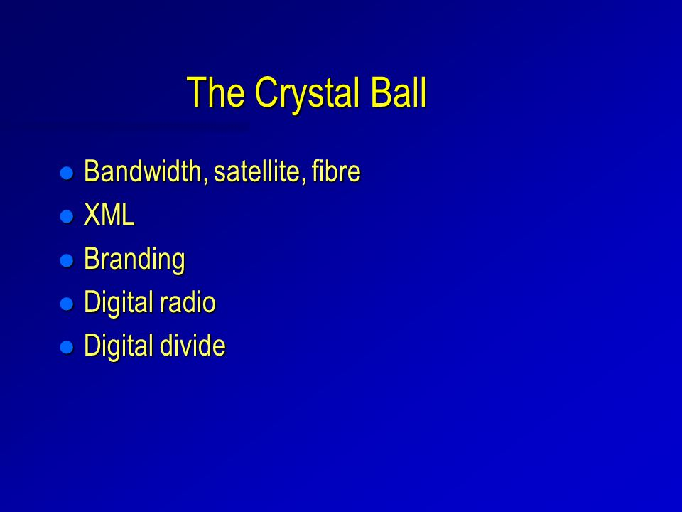 The Crystal Ball l Bandwidth, satellite, fibre l XML l Branding l Digital radio l Digital divide