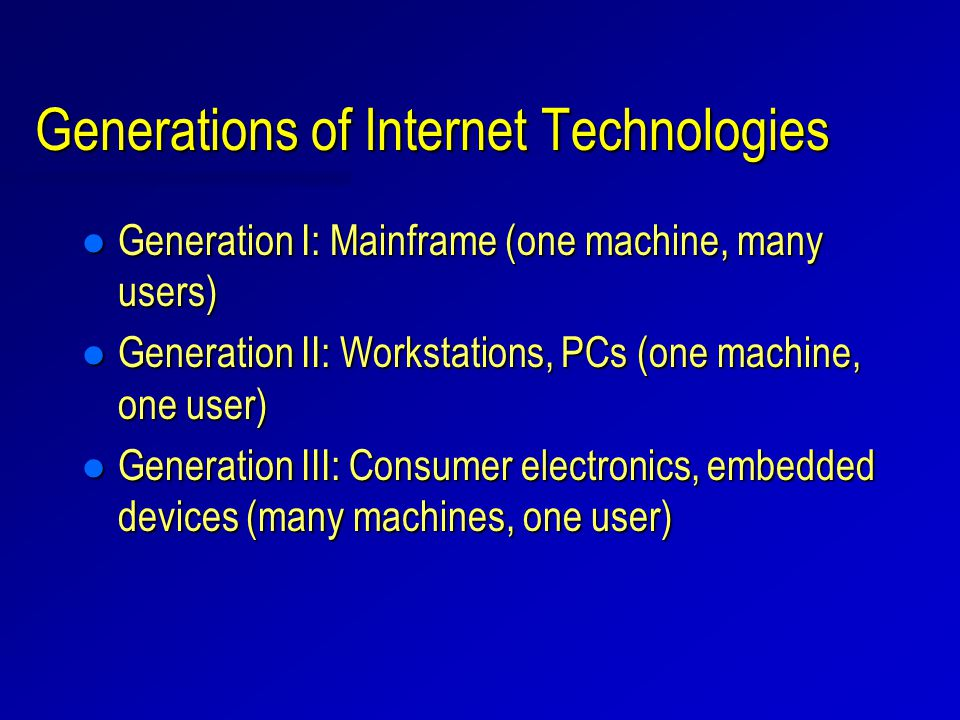 Generations of Internet Technologies l Generation I: Mainframe (one machine, many users) l Generation II: Workstations, PCs (one machine, one user) l Generation III: Consumer electronics, embedded devices (many machines, one user)