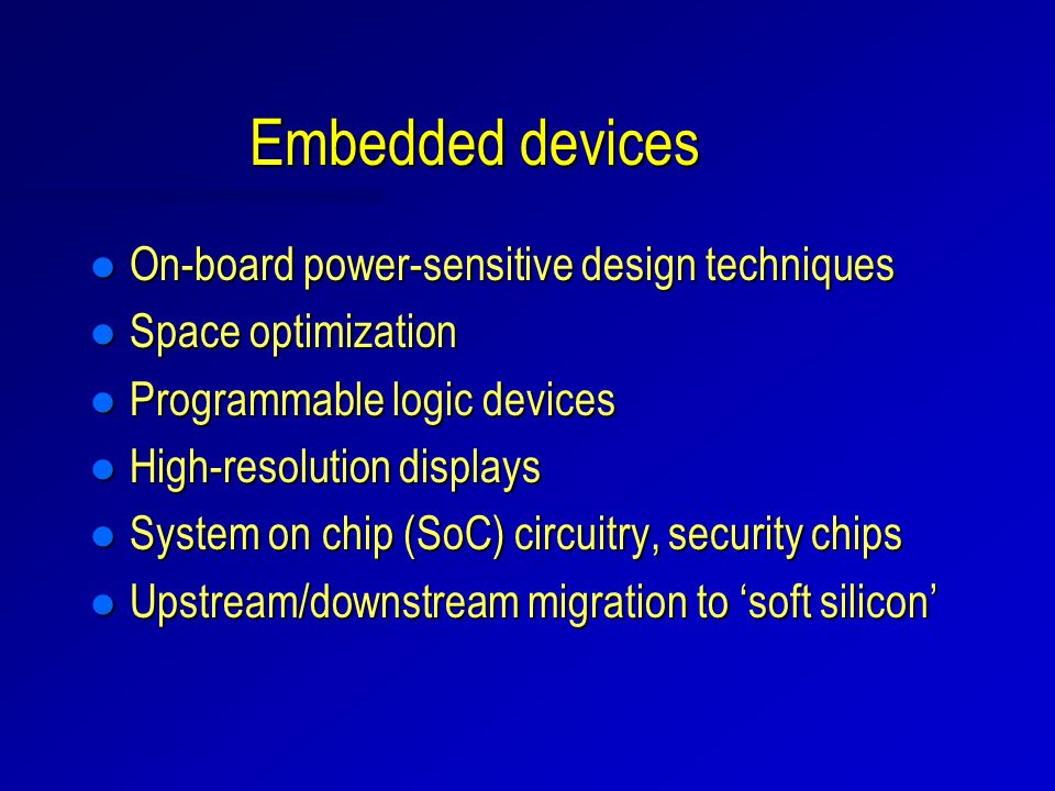 Embedded devices l On-board power-sensitive design techniques l Space optimization l Programmable logic devices l High-resolution displays l System on chip (SoC) circuitry, security chips l Upstream/downstream migration to 'soft silicon'