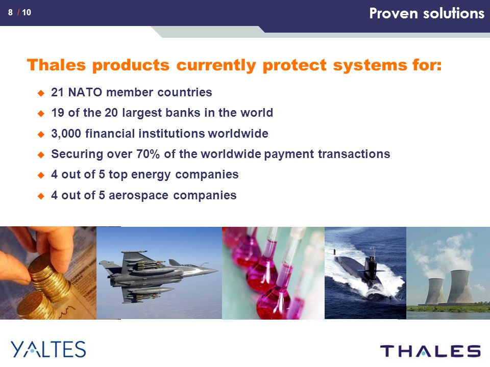 8 / 10 Proven solutions Thales products currently protect systems for:  21 NATO member countries  19 of the 20 largest banks in the world  3,000 financial institutions worldwide  Securing over 70% of the worldwide payment transactions  4 out of 5 top energy companies  4 out of 5 aerospace companies