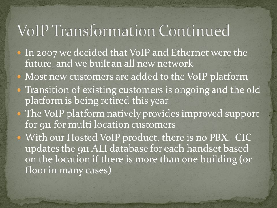 In 2007 we decided that VoIP and Ethernet were the future, and we built an all new network Most new customers are added to the VoIP platform Transition of existing customers is ongoing and the old platform is being retired this year The VoIP platform natively provides improved support for 911 for multi location customers With our Hosted VoIP product, there is no PBX.
