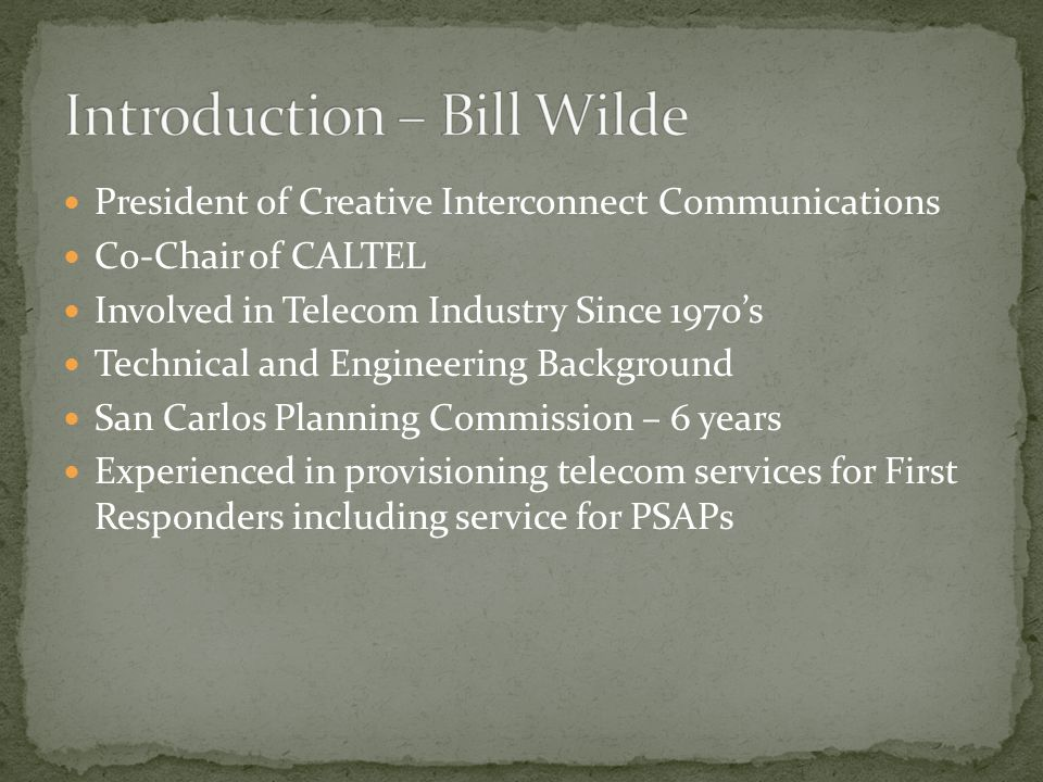 President of Creative Interconnect Communications Co-Chair of CALTEL Involved in Telecom Industry Since 1970's Technical and Engineering Background San Carlos Planning Commission – 6 years Experienced in provisioning telecom services for First Responders including service for PSAPs