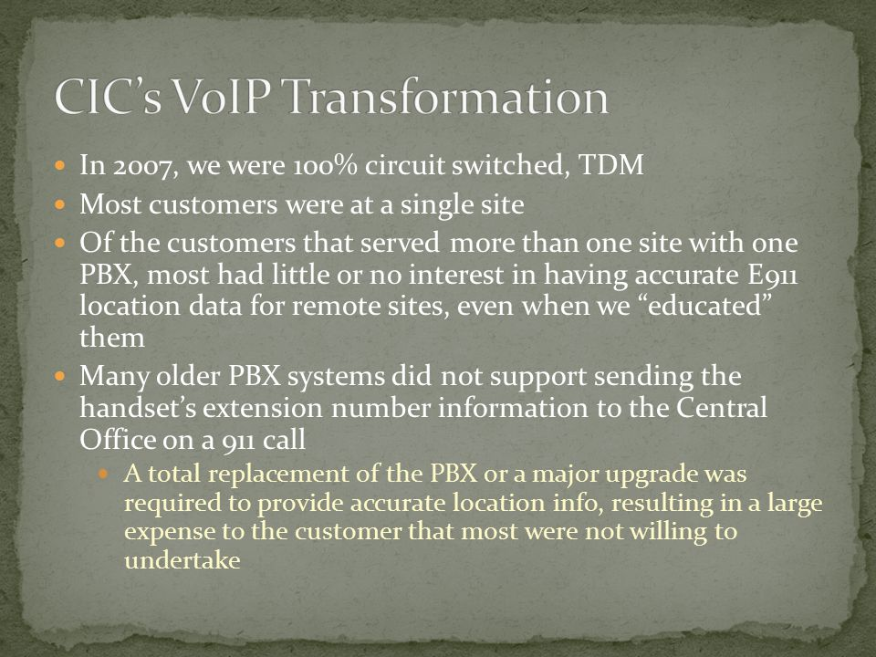 In 2007, we were 100% circuit switched, TDM Most customers were at a single site Of the customers that served more than one site with one PBX, most ha