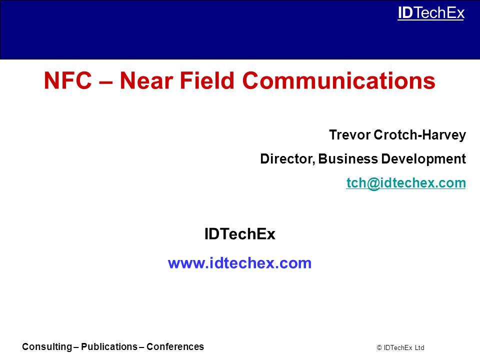 Consulting – Publications – Conferences © IDTechEx Ltd IDTechEx NFC – Near Field Communications Trevor Crotch-Harvey Director, Business Development tch@idtechex.com IDTechEx www.idtechex.com