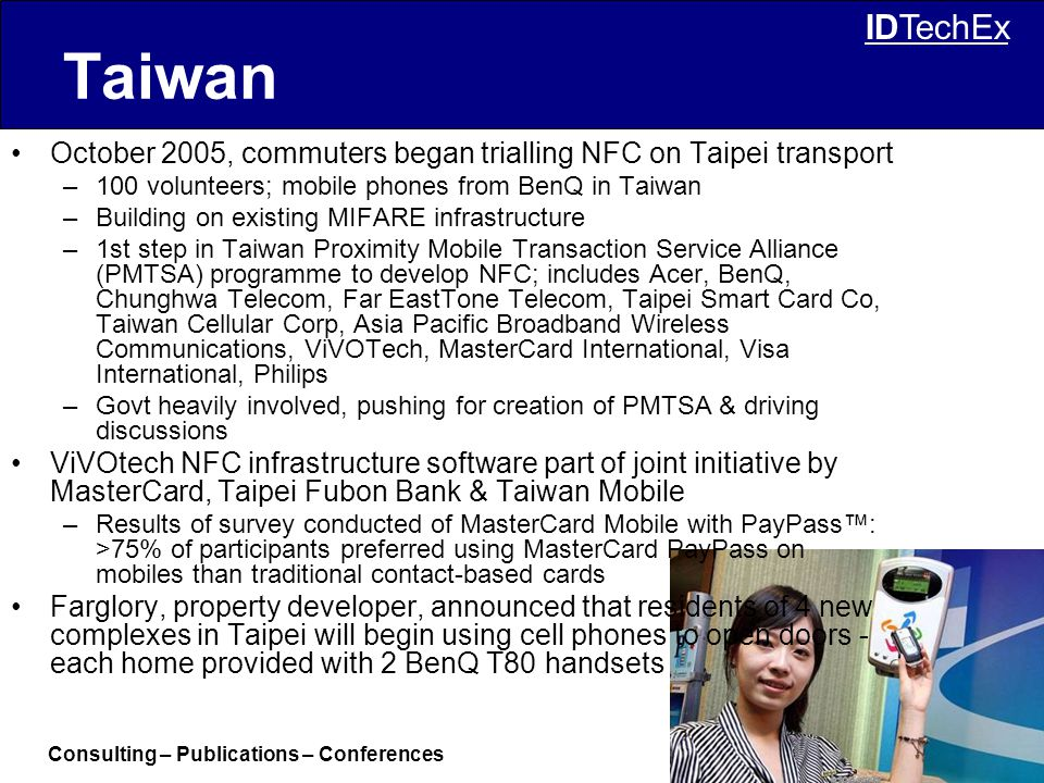 Consulting – Publications – Conferences © IDTechEx Ltd IDTechEx Taiwan October 2005, commuters began trialling NFC on Taipei transport –100 volunteers; mobile phones from BenQ in Taiwan –Building on existing MIFARE infrastructure –1st step in Taiwan Proximity Mobile Transaction Service Alliance (PMTSA) programme to develop NFC; includes Acer, BenQ, Chunghwa Telecom, Far EastTone Telecom, Taipei Smart Card Co, Taiwan Cellular Corp, Asia Pacific Broadband Wireless Communications, ViVOTech, MasterCard International, Visa International, Philips –Govt heavily involved, pushing for creation of PMTSA & driving discussions ViVOtech NFC infrastructure software part of joint initiative by MasterCard, Taipei Fubon Bank & Taiwan Mobile –Results of survey conducted of MasterCard Mobile with PayPass™: >75% of participants preferred using MasterCard PayPass on mobiles than traditional contact-based cards Farglory, property developer, announced that residents of 4 new complexes in Taipei will begin using cell phones to open doors - each home provided with 2 BenQ T80 handsets