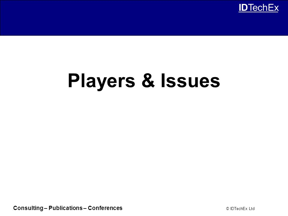 Consulting – Publications – Conferences © IDTechEx Ltd IDTechEx Players & Issues
