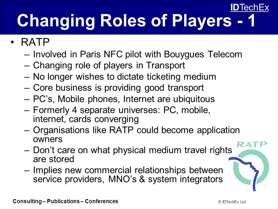Consulting – Publications – Conferences © IDTechEx Ltd IDTechEx Changing Roles of Players - 1 RATP –Involved in Paris NFC pilot with Bouygues Telecom –Changing role of players in Transport –No longer wishes to dictate ticketing medium –Core business is providing good transport –PC's, Mobile phones, Internet are ubiquitous –Formerly 4 separate universes: PC, mobile, internet, cards converging –Organisations like RATP could become application owners –Don't care on what physical medium travel rights are stored –Implies new commercial relationships between service providers, MNO's & system integrators