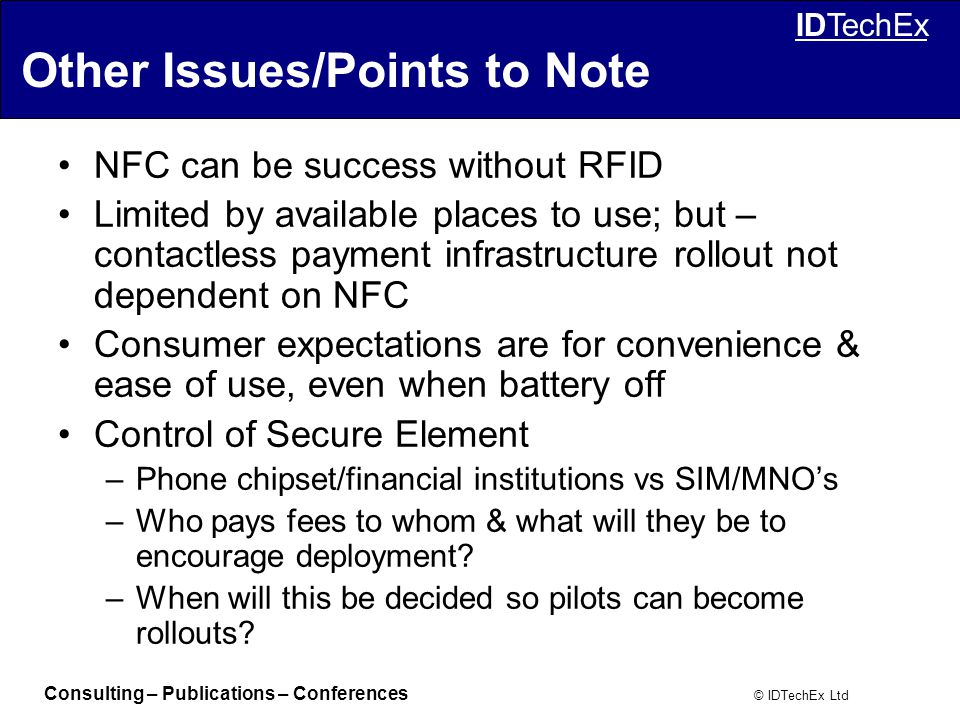 Consulting – Publications – Conferences © IDTechEx Ltd IDTechEx Other Issues/Points to Note NFC can be success without RFID Limited by available places to use; but – contactless payment infrastructure rollout not dependent on NFC Consumer expectations are for convenience & ease of use, even when battery off Control of Secure Element –Phone chipset/financial institutions vs SIM/MNO's –Who pays fees to whom & what will they be to encourage deployment.